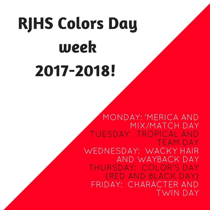 RJHS Color's day announcement:  Monday: 'Merica and Mix/Match Day Tuesday:  Tropical and Team Day Wednesday:  Wacky Hair and Wayback Day Thursday:  Color's Day (Red and Black Day) Friday:  Character and Twin Day