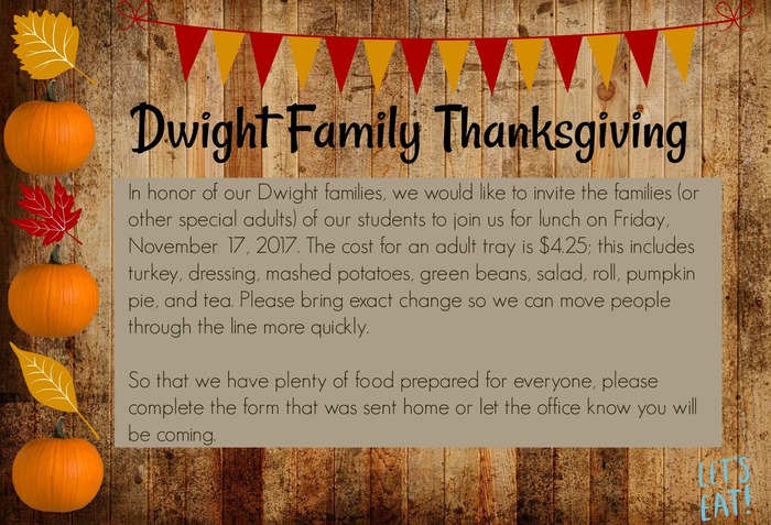Picture of Thanksgiving Poster: Dwight family Thanksgiving will be on Friday November 17. K-1 lunch will be at 11:50, 2nd will be at 11:25, and 3rd/4th will be at 11:00. Plates are $4.25 each.