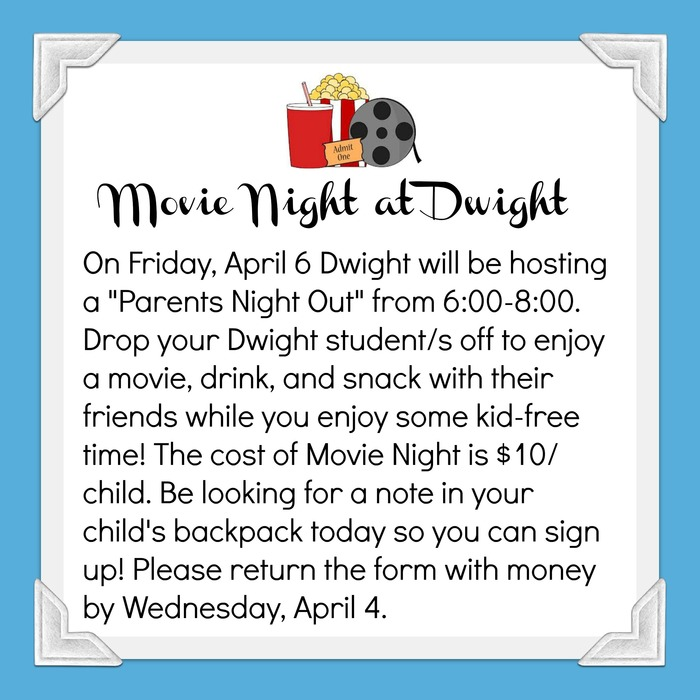 Movie Night Advertisement: Movie Night on April 6 from 6-8. Cost is $10 per child which includes movie, drink, snack. Drop your Dwight student's off at 6:00 and pick them back up at 8:00!